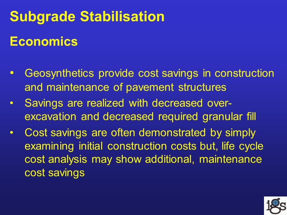 Subgrade Stabilisation Economics Geosynthetics provide cost savings in construction and maintenance of pavement structures Savings are realized with decreased over- excavation and decreased required granular fill Cost savings are often demonstrated by simply examining initial construction costs but, life cycle cost analysis may show additional, maintenance cost savings