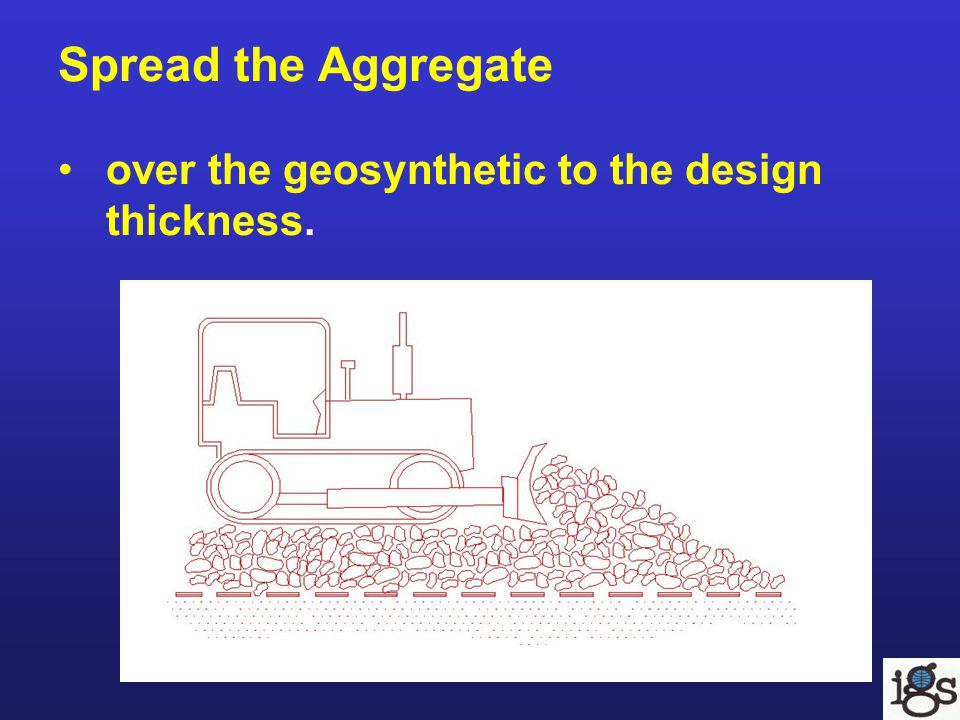 Spread the Aggregate over the geosynthetic to the design thickness.