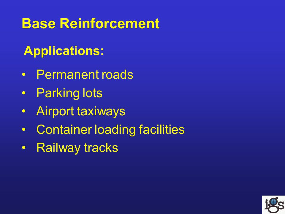 Base Reinforcement Applications: Permanent roads Parking lots Airport taxiways Container loading facilities Railway tracks