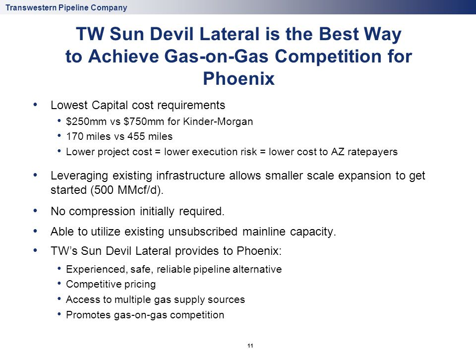 Transwestern Pipeline Company 11 TW Sun Devil Lateral is the Best Way to Achieve Gas-on-Gas Competition for Phoenix Lowest Capital cost requirements $250mm vs $750mm for Kinder-Morgan 170 miles vs 455 miles Lower project cost = lower execution risk = lower cost to AZ ratepayers Leveraging existing infrastructure allows smaller scale expansion to get started (500 MMcf/d).