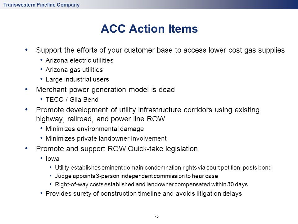 Transwestern Pipeline Company 12 ACC Action Items Support the efforts of your customer base to access lower cost gas supplies Arizona electric utilities Arizona gas utilities Large industrial users Merchant power generation model is dead TECO / Gila Bend Promote development of utility infrastructure corridors using existing highway, railroad, and power line ROW Minimizes environmental damage Minimizes private landowner involvement Promote and support ROW Quick-take legislation Iowa Utility establishes eminent domain condemnation rights via court petition, posts bond Judge appoints 3-person independent commission to hear case Right-of-way costs established and landowner compensated within 30 days Provides surety of construction timeline and avoids litigation delays