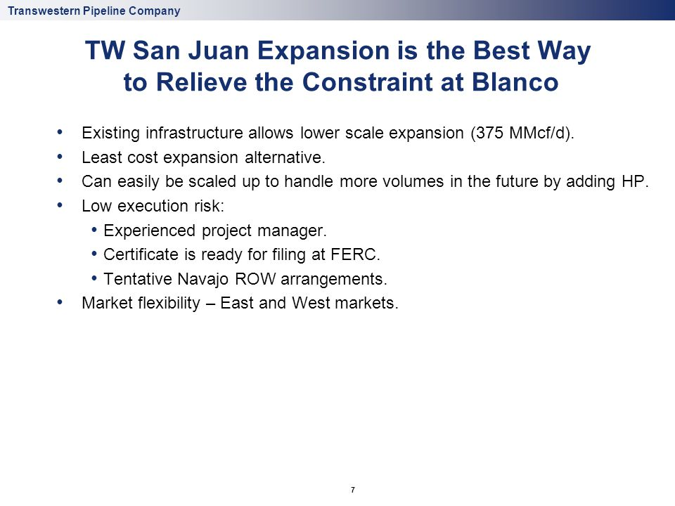 Transwestern Pipeline Company 7 TW San Juan Expansion is the Best Way to Relieve the Constraint at Blanco Existing infrastructure allows lower scale e