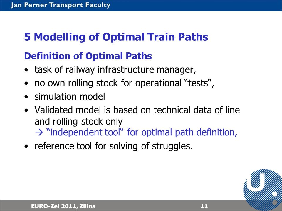 EURO-Žel 2011, Žilina11 5 Modelling of Optimal Train Paths Definition of Optimal Paths task of railway infrastructure manager, no own rolling stock for operational tests, simulation model Validated model is based on technical data of line and rolling stock only independent tool for optimal path definition, reference tool for solving of struggles.