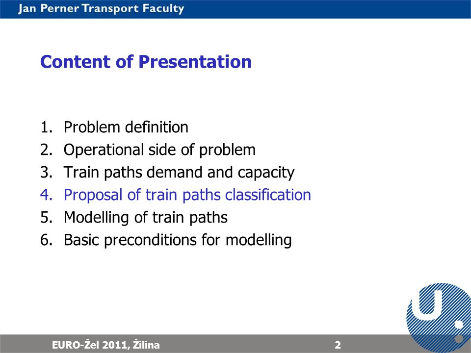 EURO-Žel 2011, Žilina2 Content of Presentation 1.Problem definition 2.Operational side of problem 3.Train paths demand and capacity 4.Proposal of train paths classification 5.Modelling of train paths 6.Basic preconditions for modelling