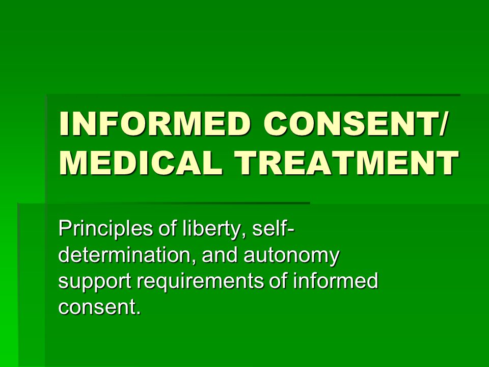 INFORMED CONSENT/ MEDICAL TREATMENT Principles of liberty, self- determination, and autonomy support requirements of informed consent.