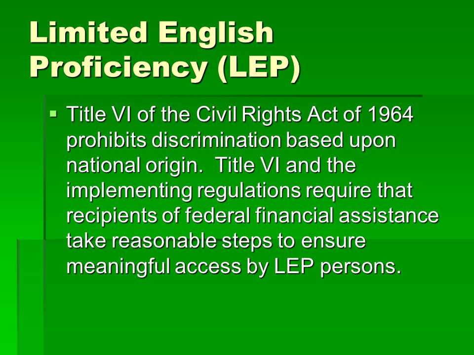 Limited English Proficiency (LEP) Title VI of the Civil Rights Act of 1964 prohibits discrimination based upon national origin.