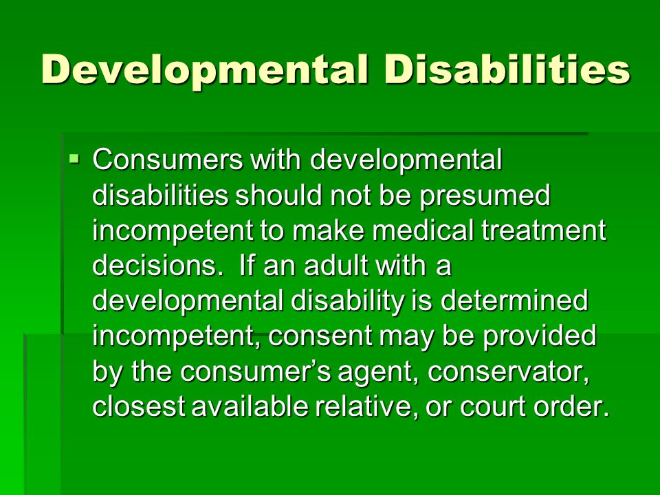 Developmental Disabilities Consumers with developmental disabilities should not be presumed incompetent to make medical treatment decisions.