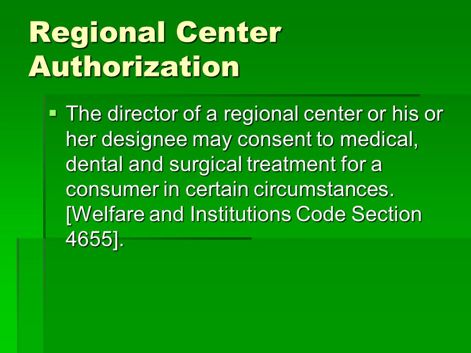 Regional Center Authorization The director of a regional center or his or her designee may consent to medical, dental and surgical treatment for a consumer in certain circumstances.