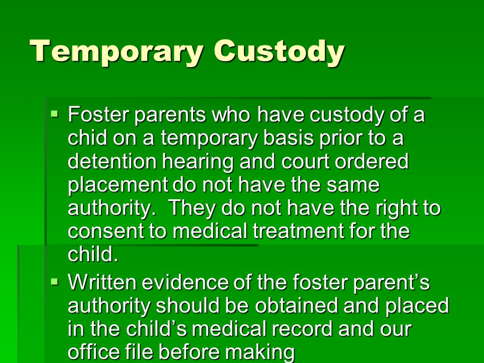 Temporary Custody Foster parents who have custody of a chid on a temporary basis prior to a detention hearing and court ordered placement do not have the same authority.