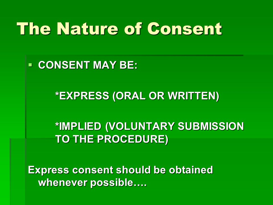The Nature of Consent CONSENT MAY BE: CONSENT MAY BE: *EXPRESS (ORAL OR WRITTEN) *IMPLIED (VOLUNTARY SUBMISSION TO THE PROCEDURE) Express consent should be obtained whenever possible….