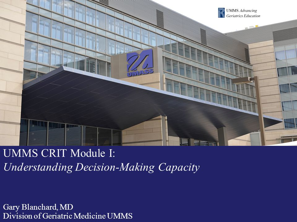 UMMS CRIT 2012 Module I: Understanding Decision-Making Capacity Advancing Geriatrics Education (AGE) A UMMS initiative funded by the Donald W.