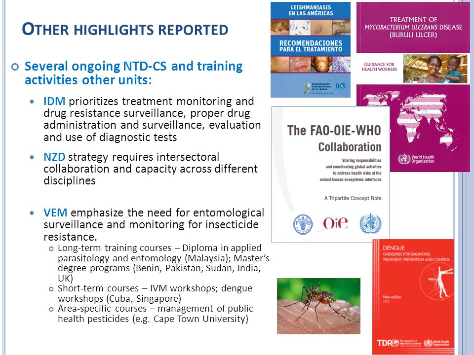 O THER HIGHLIGHTS REPORTED Several ongoing NTD-CS and training activities other units: IDM prioritizes treatment monitoring and drug resistance surveillance, proper drug administration and surveillance, evaluation and use of diagnostic tests NZD strategy requires intersectoral collaboration and capacity across different disciplines VEM emphasize the need for entomological surveillance and monitoring for insecticide resistance.