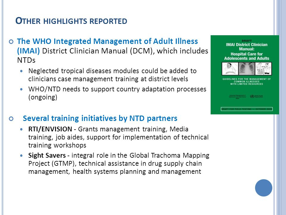 The WHO Integrated Management of Adult Illness (IMAI) District Clinician Manual (DCM), which includes NTDs Neglected tropical diseases modules could be added to clinicians case management training at district levels WHO/NTD needs to support country adaptation processes (ongoing) Several training initiatives by NTD partners RTI/ENVISION - Grants management training, Media training, job aides, support for implementation of technical training workshops Sight Savers - integral role in the Global Trachoma Mapping Project (GTMP), technical assistance in drug supply chain management, health systems planning and management O THER HIGHLIGHTS REPORTED