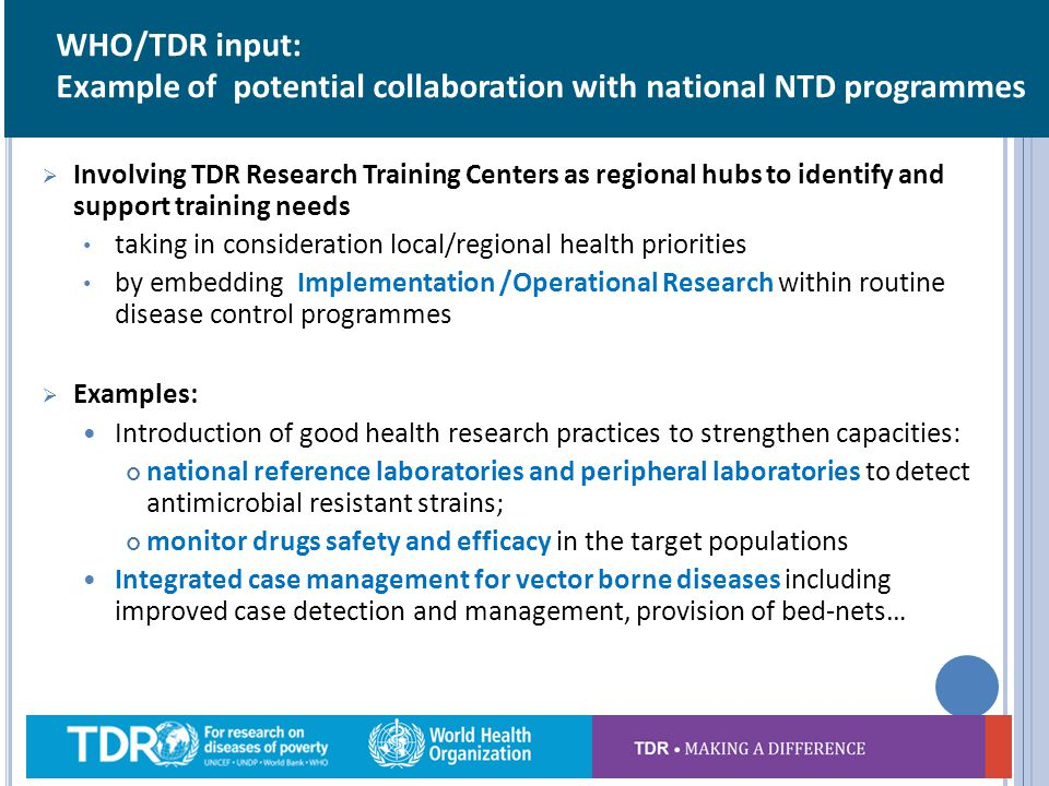 Involving TDR Research Training Centers as regional hubs to identify and support training needs taking in consideration local/regional health priorities by embedding Implementation /Operational Research within routine disease control programmes Examples: Introduction of good health research practices to strengthen capacities: national reference laboratories and peripheral laboratories to detect antimicrobial resistant strains; monitor drugs safety and efficacy in the target populations Integrated case management for vector borne diseases including improved case detection and management, provision of bed-nets… 14 WHO/TDR input: Example of potential collaboration with national NTD programmes