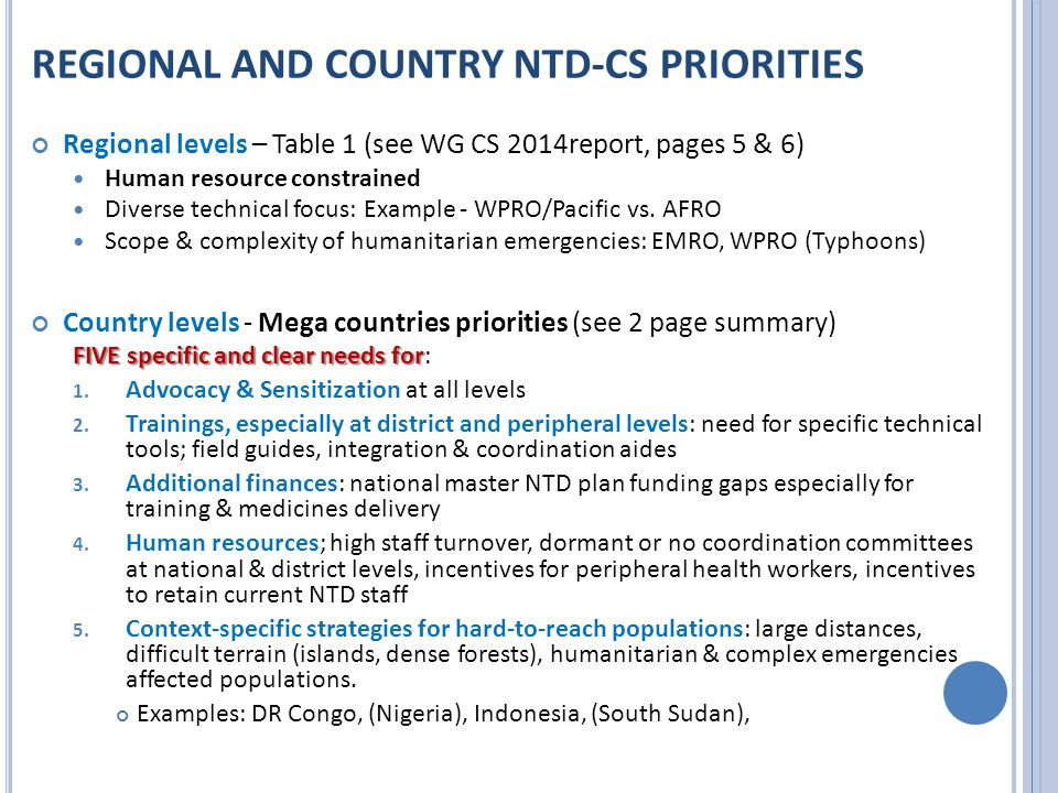 REGIONAL AND COUNTRY NTD-CS PRIORITIES Regional levels – Table 1 (see WG CS 2014report, pages 5 & 6) Human resource constrained Diverse technical focus: Example - WPRO/Pacific vs.