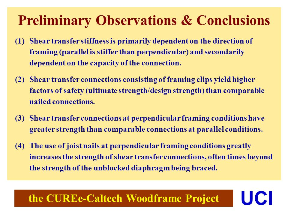 the CUREe-Caltech Woodframe Project UCI Preliminary Observations & Conclusions (1)Shear transfer stiffness is primarily dependent on the direction of framing (parallel is stiffer than perpendicular) and secondarily dependent on the capacity of the connection.