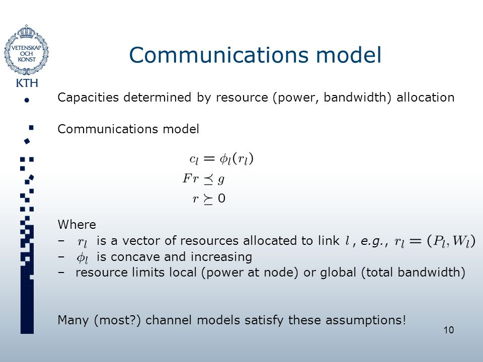 10 Communications model Capacities determined by resource (power, bandwidth) allocation Communications model Where – is a vector of resources allocated to link, e.g., – is concave and increasing –resource limits local (power at node) or global (total bandwidth) Many (most ) channel models satisfy these assumptions!