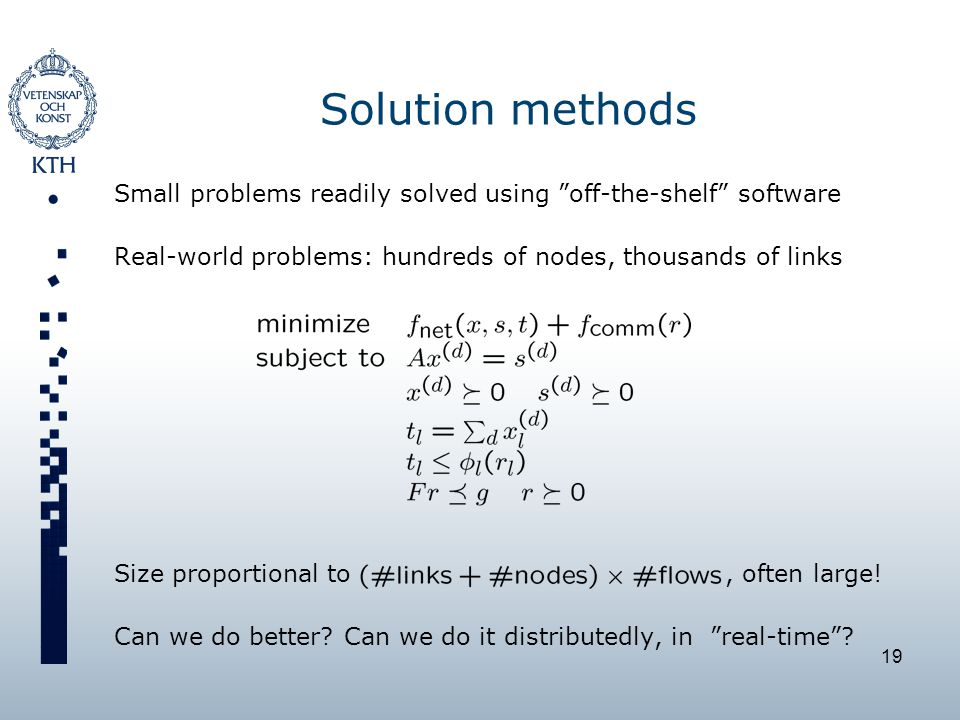 19 Solution methods Small problems readily solved using off-the-shelf software Real-world problems: hundreds of nodes, thousands of links Size proportional to, often large.