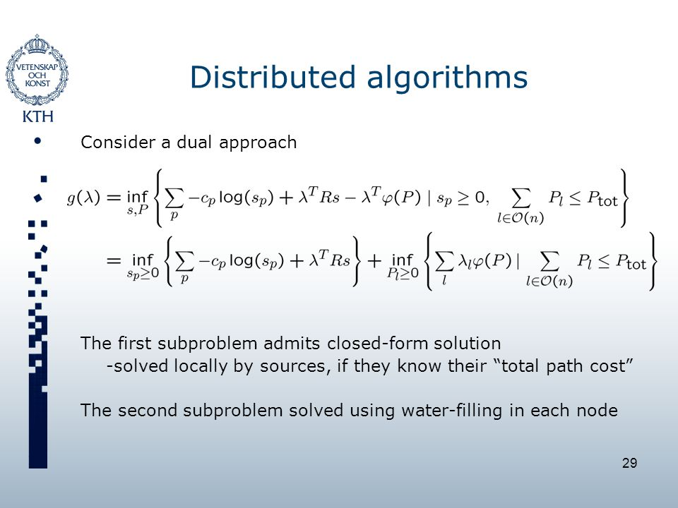 29 Distributed algorithms Consider a dual approach The first subproblem admits closed-form solution -solved locally by sources, if they know their total path cost The second subproblem solved using water-filling in each node