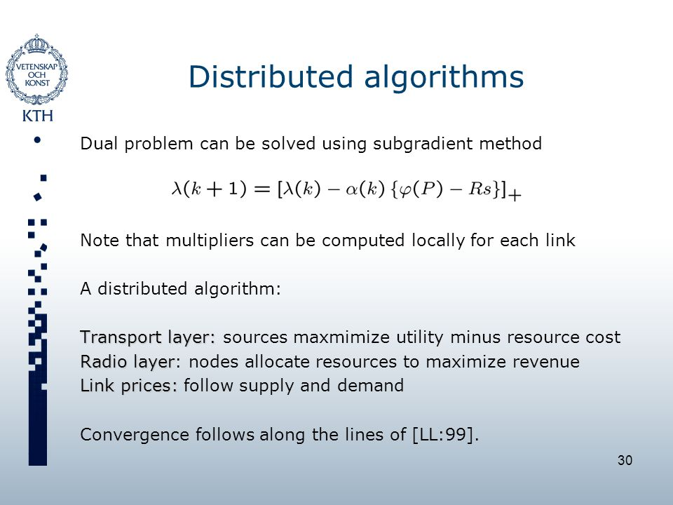 30 Distributed algorithms Dual problem can be solved using subgradient method Note that multipliers can be computed locally for each link A distributed algorithm: Transport layer: Transport layer: sources maxmimize utility minus resource cost Radio layer Radio layer: nodes allocate resources to maximize revenue Link prices: Link prices: follow supply and demand Convergence follows along the lines of [LL:99].