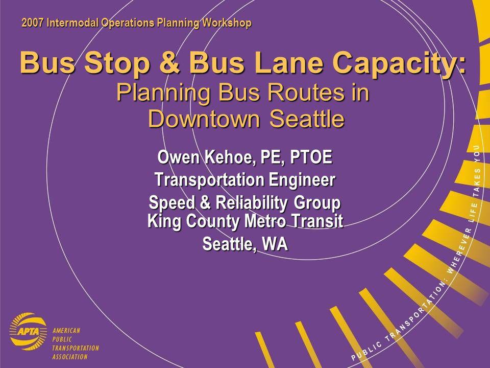 2007 Intermodal Operations Planning Workshop Owen Kehoe, PE, PTOE owen.kehoe@kingcounty.gov Speed & Reliability Group King County Metro Transit Seattle, WA Bus Stop & Bus Lane Capacity: Planning Bus Routes in Downtown Seattle