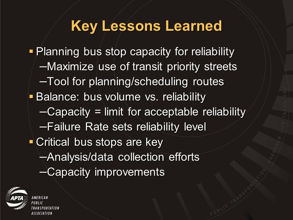 Key Lessons Learned Planning bus stop capacity for reliability Planning bus stop capacity for reliability – Maximize use of transit priority streets – Tool for planning/scheduling routes Balance: bus volume vs.