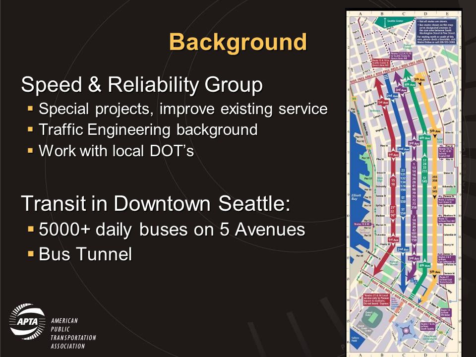Background 2-year Bus Tunnel Closure 2-year Bus Tunnel Closure – Buses diverted to surface streets 3 rd Avenue: Two way, Four Lanes 3 rd Avenue: Two way, Four Lanes Skip Stop operation: Blue & Yellow Zones Skip Stop operation: Blue & Yellow Zones General Traffic Restricted: Right-Turn Only AM/PM Peak General Traffic Restricted: Right-Turn Only AM/PM Peak 2 nd & 4 th Avenues: One way with transit lane 2 nd & 4 th Avenues: One way with transit lane Tunnel opening September 2007 Tunnel opening September 2007 – Traffic restrictions remain on 3 rd Avenue – Shift additional routes to 3 rd Avenue How many buses can we load onto 3 rd Avenue?
