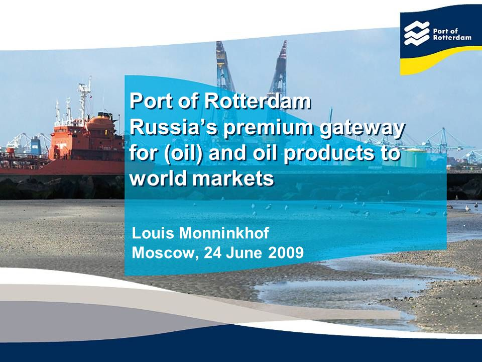 Port of Rotterdam Russias premium gateway for (oil) and oil products to world markets Louis Monninkhof Moscow, 24 June 2009