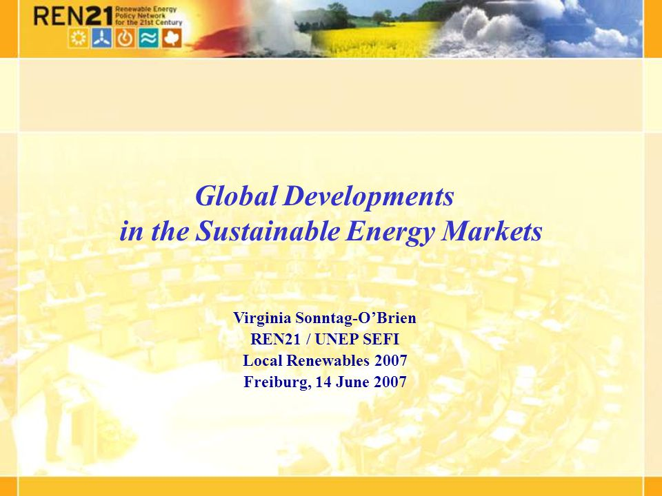 Global Developments in the Sustainable Energy Markets Virginia Sonntag-OBrien REN21 / UNEP SEFI Local Renewables 2007 Freiburg, 14 June 2007