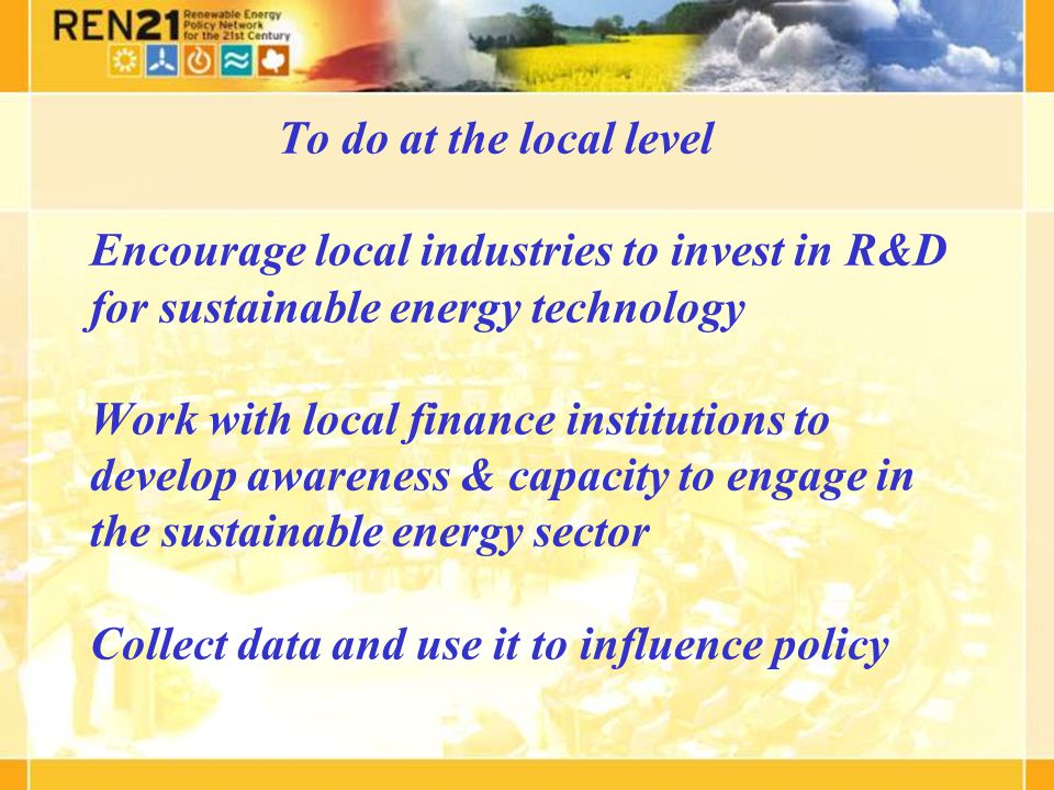 To do at the local level Encourage local industries to invest in R&D for sustainable energy technology Work with local finance institutions to develop awareness & capacity to engage in the sustainable energy sector Collect data and use it to influence policy