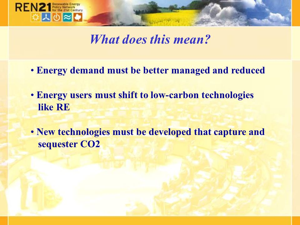 Energy demand must be better managed and reduced Energy users must shift to low-carbon technologies like RE New technologies must be developed that capture and sequester CO2 What does this mean