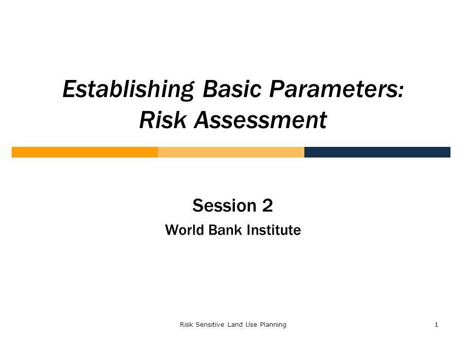 Risk Sensitive Land Use Planning1 Establishing Basic Parameters: Risk Assessment Session 2 World Bank Institute