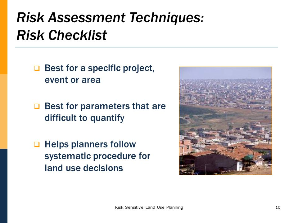 Risk Sensitive Land Use Planning10 Best for a specific project, event or area Best for parameters that are difficult to quantify Helps planners follow systematic procedure for land use decisions Risk Assessment Techniques: Risk Checklist