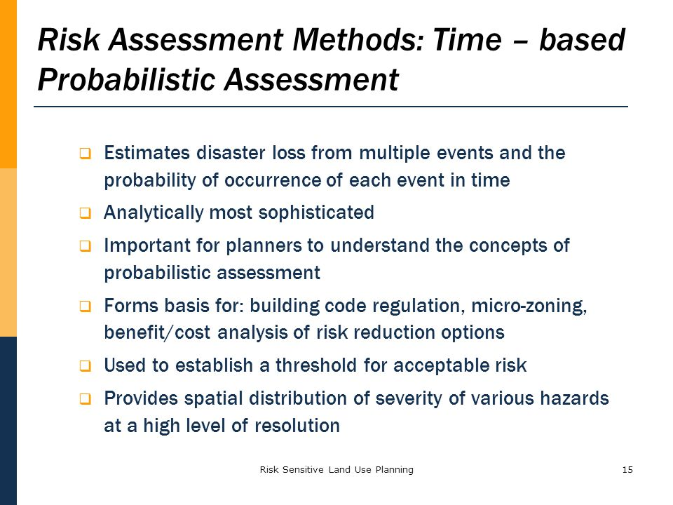 15 Estimates disaster loss from multiple events and the probability of occurrence of each event in time Analytically most sophisticated Important for planners to understand the concepts of probabilistic assessment Forms basis for: building code regulation, micro-zoning, benefit/cost analysis of risk reduction options Used to establish a threshold for acceptable risk Provides spatial distribution of severity of various hazards at a high level of resolution Risk Assessment Methods: Time – based Probabilistic Assessment