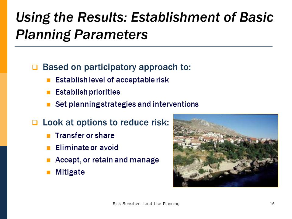 Risk Sensitive Land Use Planning16 Using the Results: Establishment of Basic Planning Parameters Based on participatory approach to: Establish level of acceptable risk Establish priorities Set planning strategies and interventions Look at options to reduce risk: Transfer or share Eliminate or avoid Accept, or retain and manage Mitigate