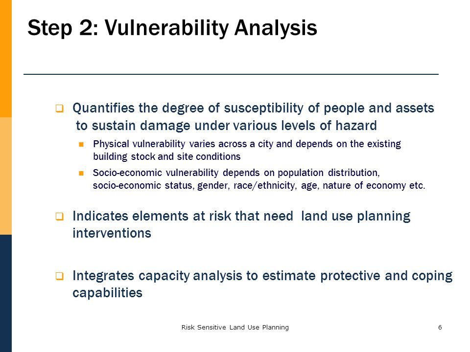 6 Quantifies the degree of susceptibility of people and assets to sustain damage under various levels of hazard Physical vulnerability varies across a city and depends on the existing building stock and site conditions Socio-economic vulnerability depends on population distribution, socio-economic status, gender, race/ethnicity, age, nature of economy etc.
