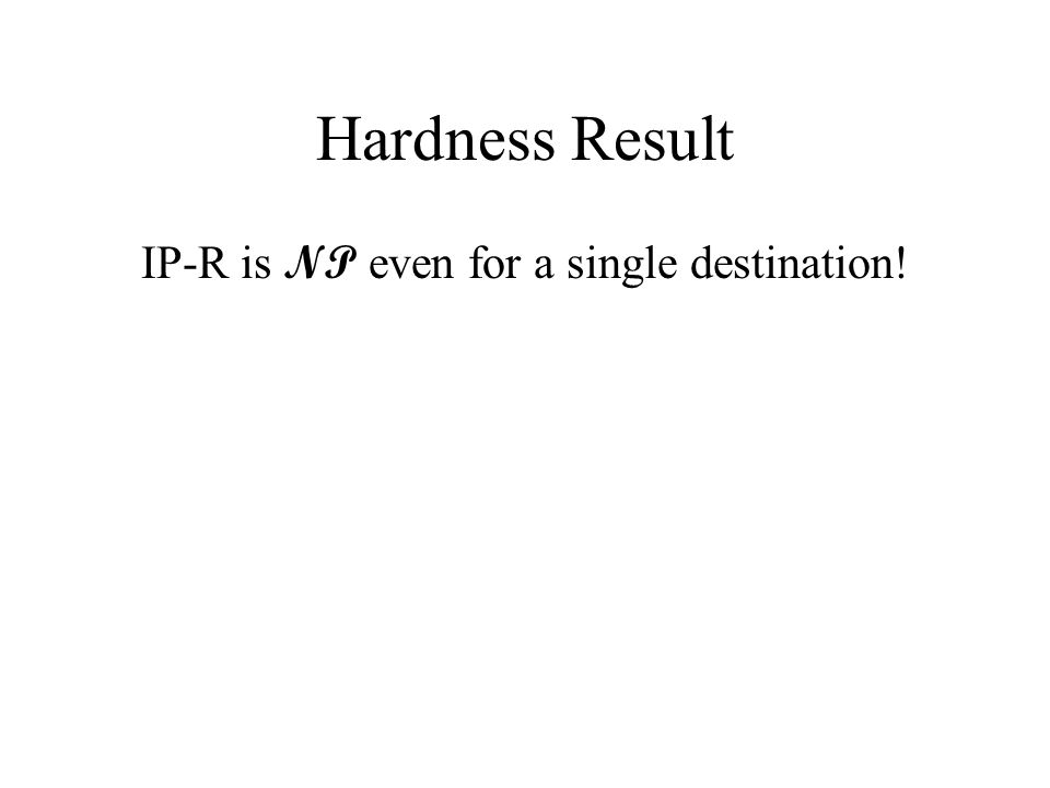 Hardness Result IP-R is NP even for a single destination!