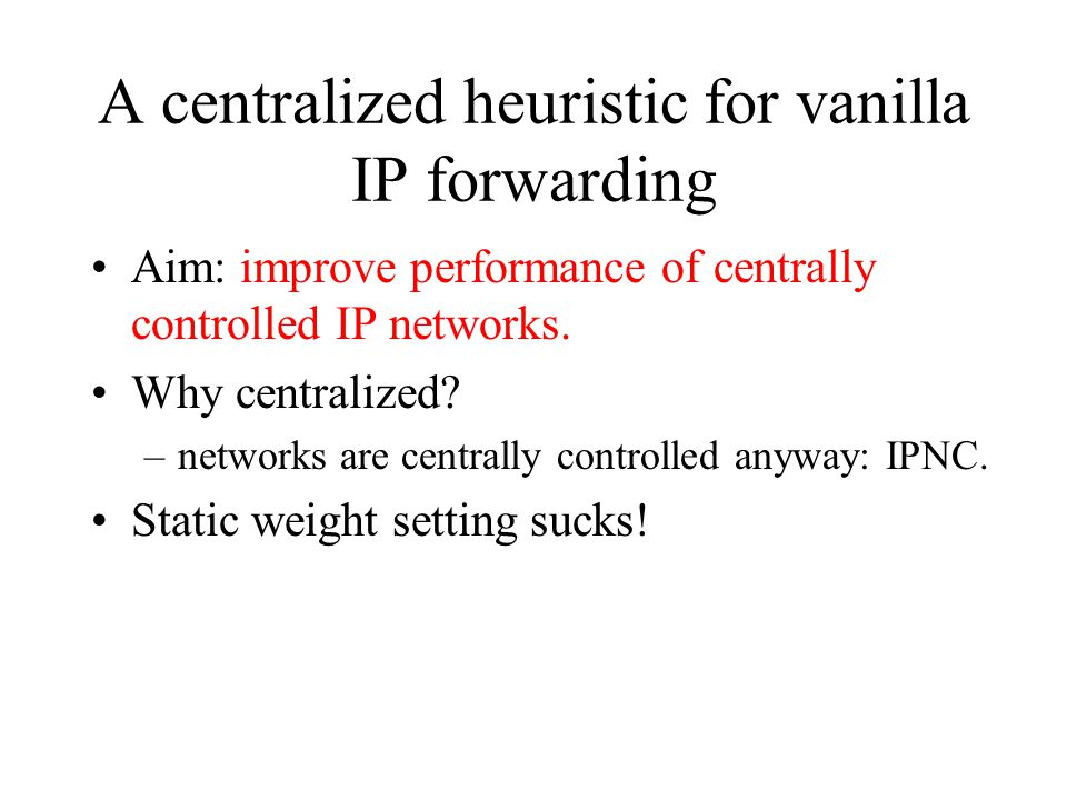 A centralized heuristic for vanilla IP forwarding Aim: improve performance of centrally controlled IP networks. Why centralized? –networks are central
