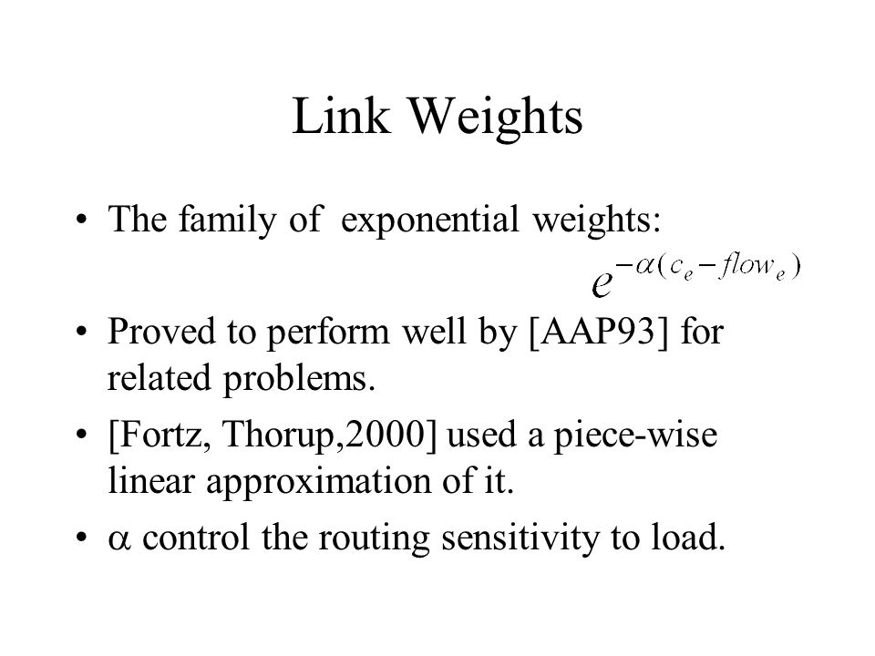 Link Weights The family of exponential weights: Proved to perform well by [AAP93] for related problems. [Fortz, Thorup,2000] used a piece-wise linear