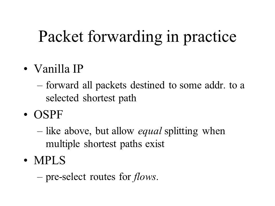 Packet forwarding in practice Vanilla IP –forward all packets destined to some addr. to a selected shortest path OSPF –like above, but allow equal spl