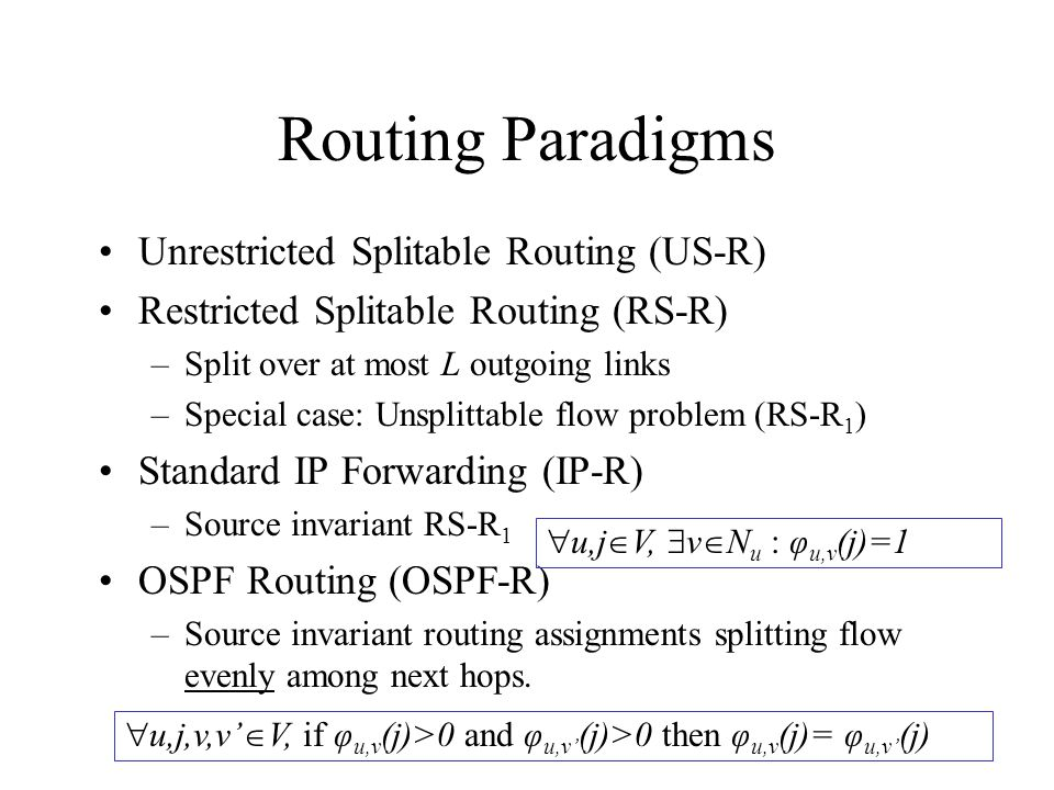 Unrestricted Splitable Routing (US-R) Restricted Splitable Routing (RS-R) –Split over at most L outgoing links –Special case: Unsplittable flow problem (RS-R 1 ) Standard IP Forwarding (IP-R) –Source invariant RS-R 1 OSPF Routing (OSPF-R) –Source invariant routing assignments splitting flow evenly among next hops.