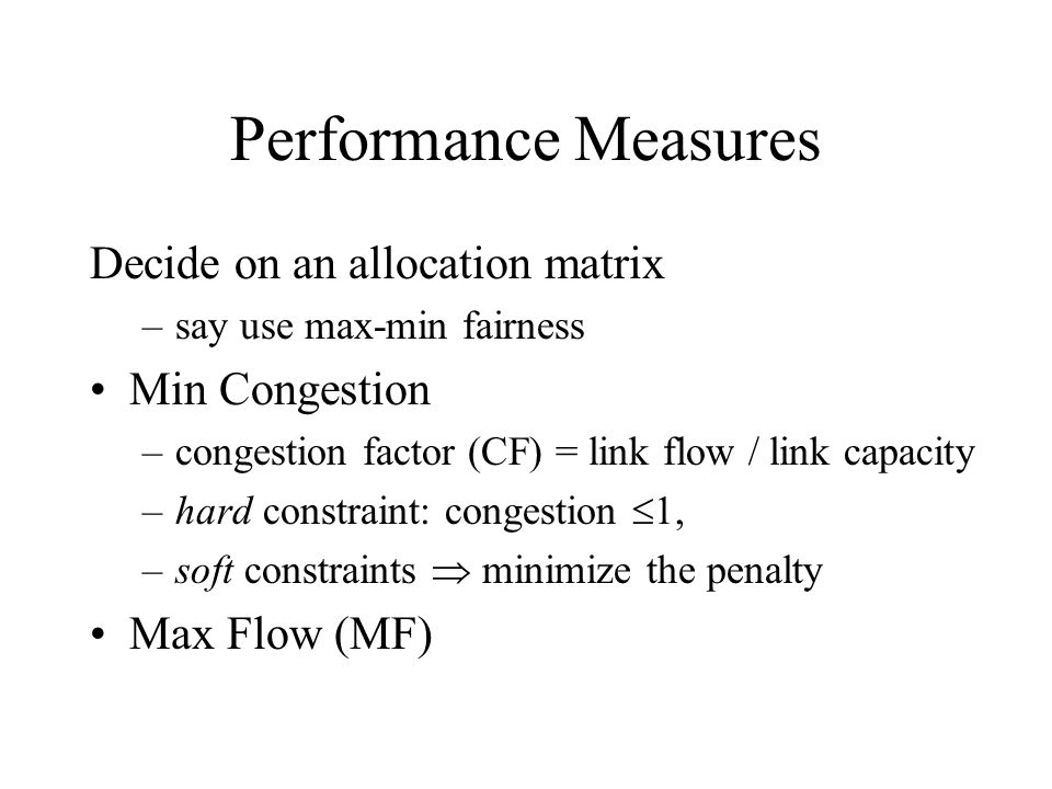 Performance Measures Decide on an allocation matrix –say use max-min fairness Min Congestion –congestion factor (CF) = link flow / link capacity –hard