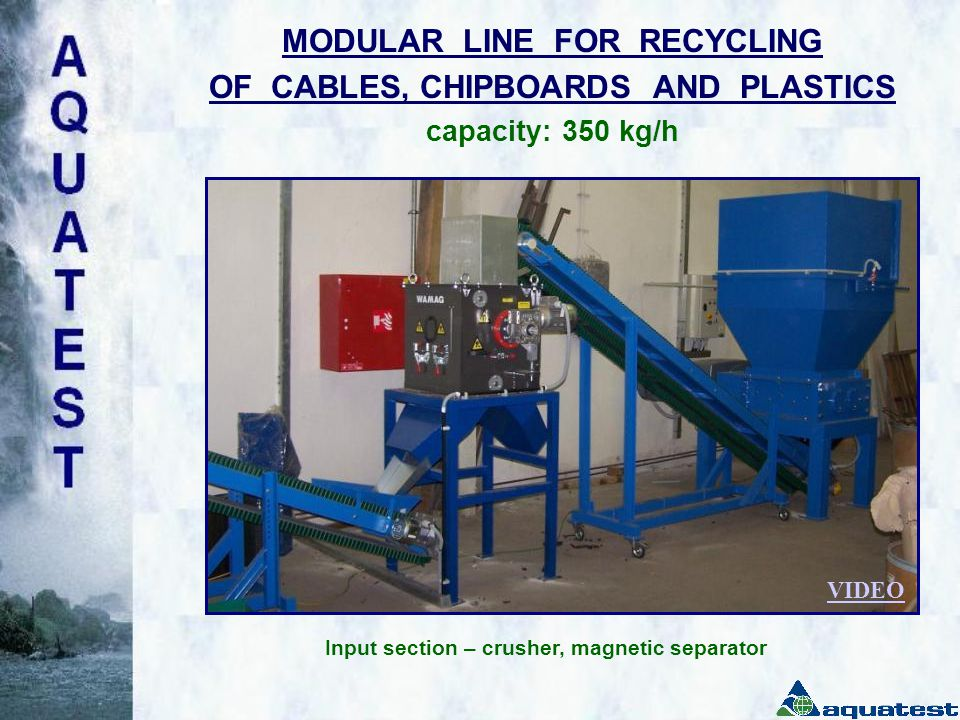 MODULAR LINE FOR RECYCLING OF CABLES, CHIPBOARDS AND PLASTICS capacity: 350 kg/h Input section – crusher, magnetic separator VIDEO