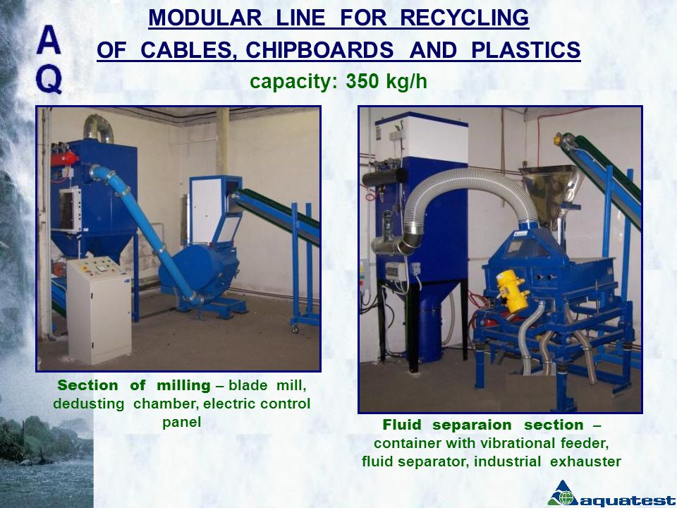 MODULAR LINE FOR RECYCLING OF CABLES, CHIPBOARDS AND PLASTICS capacity: 350 kg/h Section of milling – blade mill, dedusting chamber, electric control panel Fluid separaion section – container with vibrational feeder, fluid separator, industrial exhauster