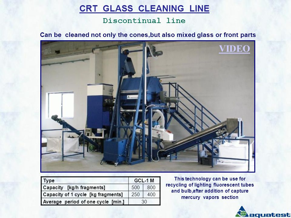 CRT GLASS CLEANING LINE Discontinual line TypeGCL-1 M Capacity [kg/h fragments]500800 Capacity of 1 cycle [kg fragments]250400 Average period of one cycle [min.]30 Can be cleaned not only the cones,but also mixed glass or front parts This technology can be use for recycling of lighting fluorescent tubes and bulb,after addition of capture mercury vapors section VIDEO