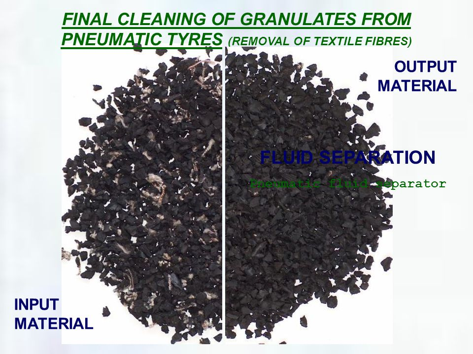 FINAL CLEANING OF GRANULATES FROM PNEUMATIC TYRES (REMOVAL OF TEXTILE FIBRES) INPUT MATERIAL OUTPUT MATERIAL FLUID SEPARATION Pneumatic fluid separator