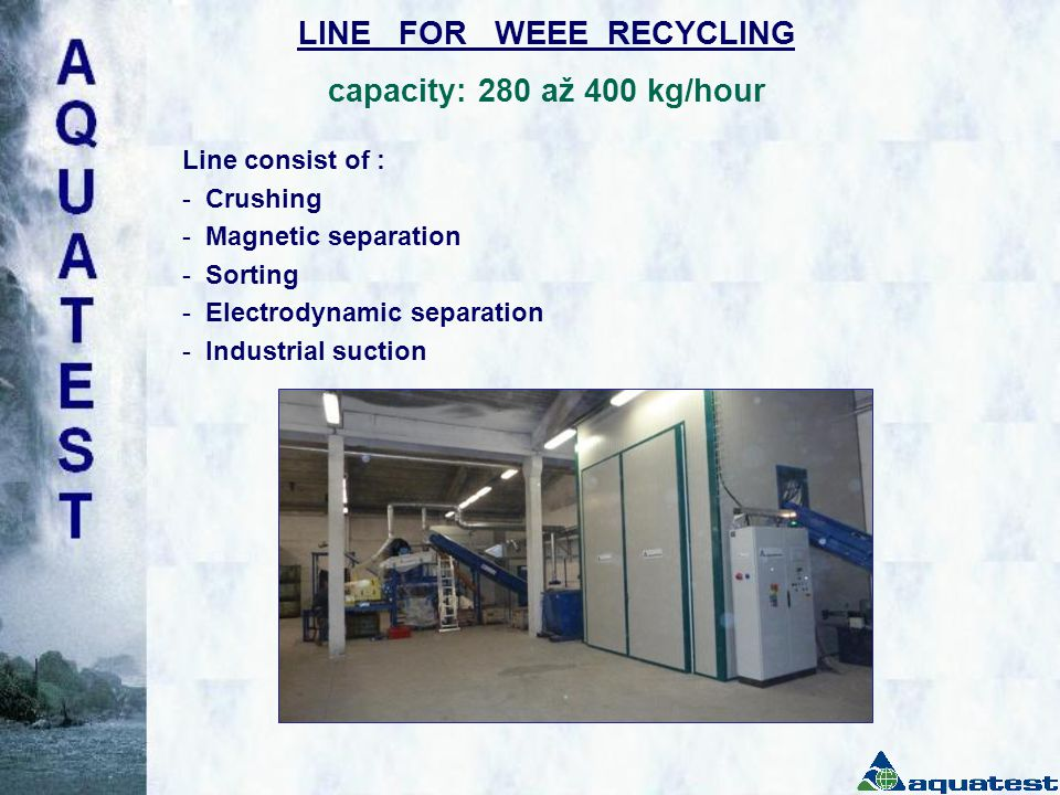 LINE FOR WEEE RECYCLING capacity: 280 až 400 kg/hour Line consist of : - Crushing - Magnetic separation - Sorting - Electrodynamic separation - Industrial suction