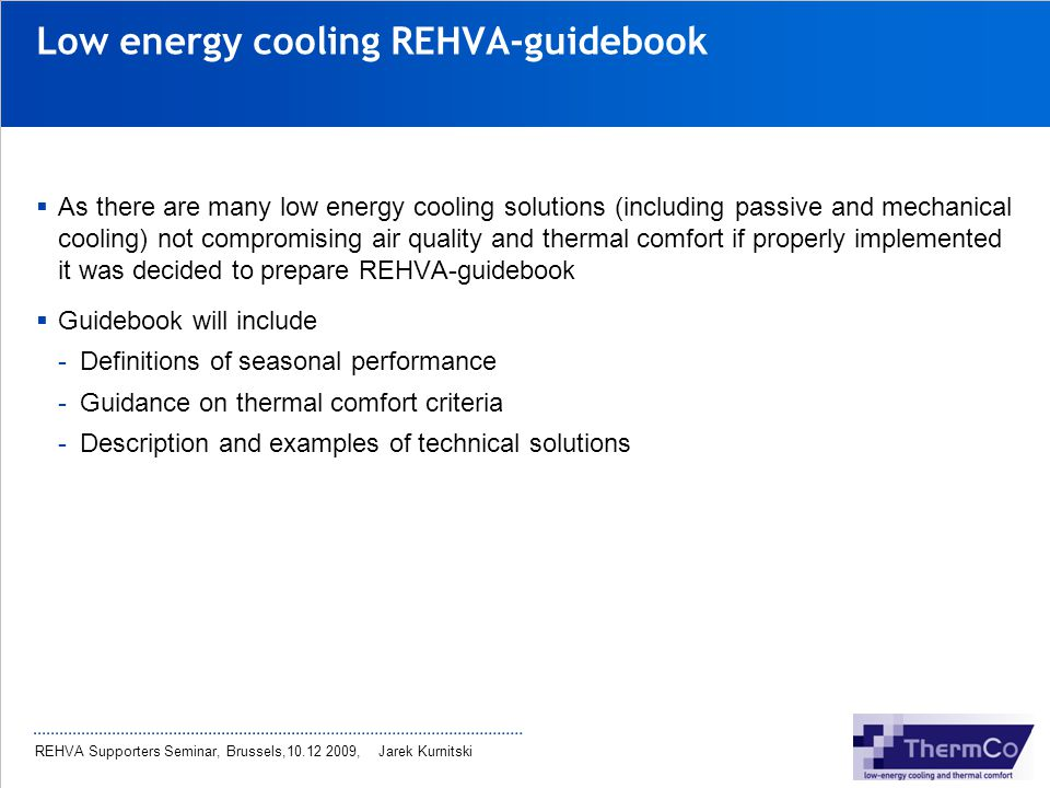 REHVA Supporters Seminar, Brussels,10.12 2009, Jarek Kurnitski Low energy cooling REHVA-guidebook As there are many low energy cooling solutions (incl