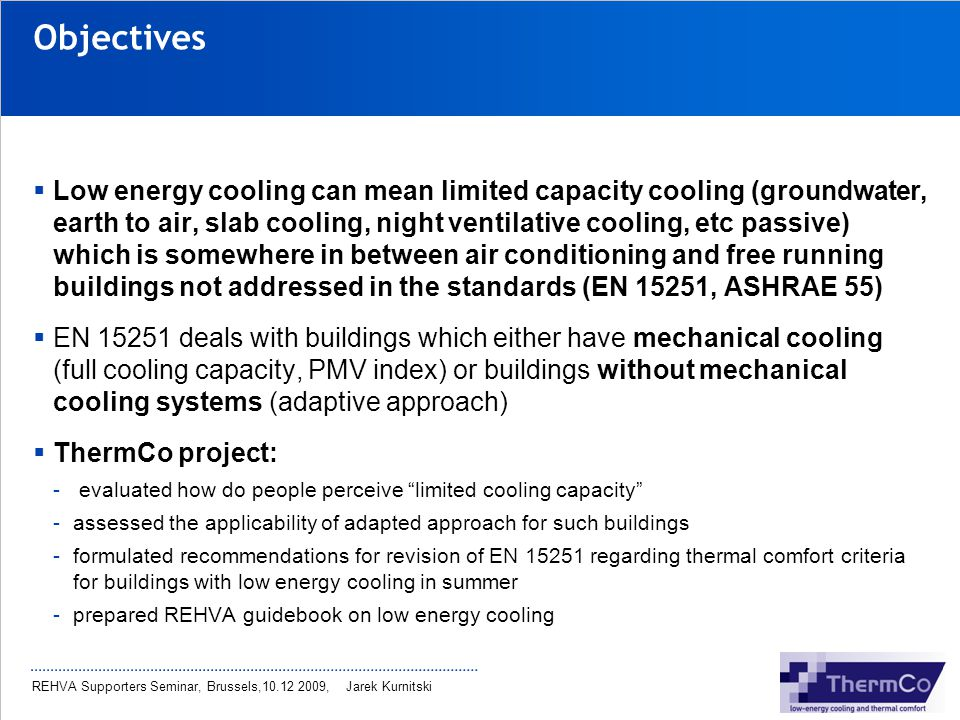 REHVA Supporters Seminar, Brussels,10.12 2009, Jarek Kurnitski Low energy cooling REHVA-guidebook As there are many low energy cooling solutions (including passive and mechanical cooling) not compromising air quality and thermal comfort if properly implemented it was decided to prepare REHVA-guidebook Guidebook will include -Definitions of seasonal performance -Guidance on thermal comfort criteria -Description and examples of technical solutions