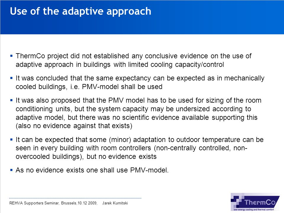 REHVA Supporters Seminar, Brussels,10.12 2009, Jarek Kurnitski Use of the adaptive approach ThermCo project did not established any conclusive evidenc